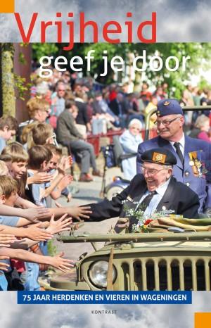 Vrijheid geef je door <br> 75 jaar herdenken en vieren in Wageningen